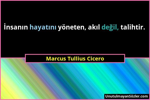 Marcus Tullius Cicero - İnsanın hayatını yöneten, akıl değil, talihtir....