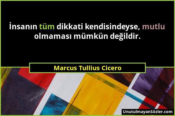 Marcus Tullius Cicero - İnsanın tüm dikkati kendisindeyse, mutlu olmaması mümkün değildir....