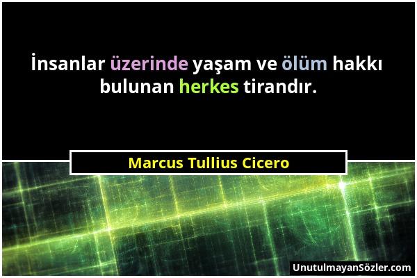 Marcus Tullius Cicero - İnsanlar üzerinde yaşam ve ölüm hakkı bulunan herkes tirandır....
