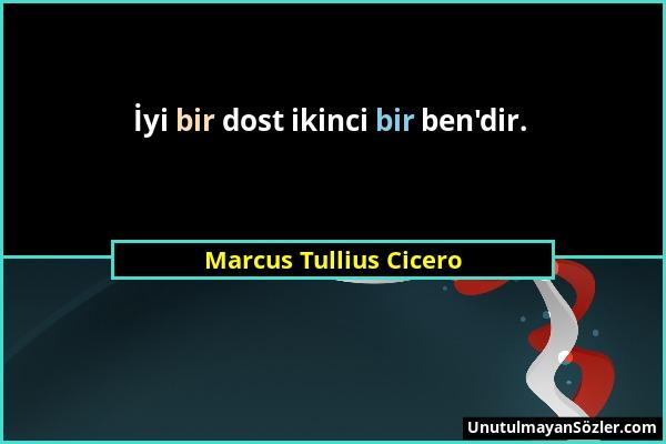 Marcus Tullius Cicero - İyi bir dost ikinci bir ben'dir....