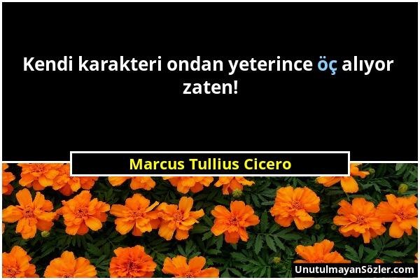 Marcus Tullius Cicero - Kendi karakteri ondan yeterince öç alıyor zaten!...