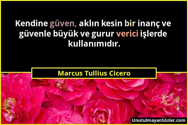 Marcus Tullius Cicero - Kendine güven, aklın kesin bir inanç ve güvenle büyük ve gurur verici işlerde kullanımıdır....