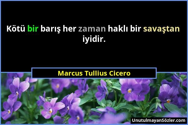 Marcus Tullius Cicero - Kötü bir barış her zaman haklı bir savaştan iyidir....