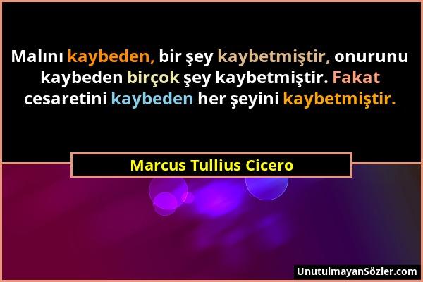 Marcus Tullius Cicero - Malını kaybeden, bir şey kaybetmiştir, onurunu kaybeden birçok şey kaybetmiştir. Fakat cesaretini kaybeden her şeyini kaybetmi...