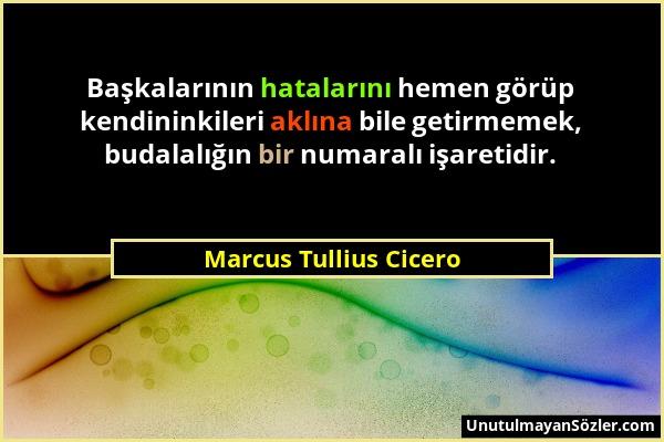 Marcus Tullius Cicero - Başkalarının hatalarını hemen görüp kendininkileri aklına bile getirmemek, budalalığın bir numaralı işaretidir....