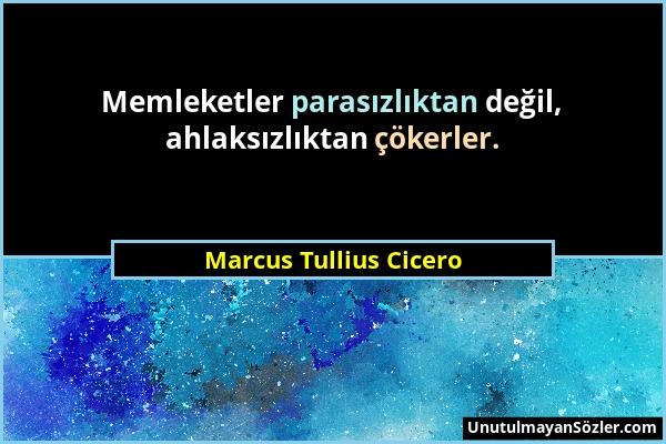 Marcus Tullius Cicero - Memleketler parasızlıktan değil, ahlaksızlıktan çökerler....