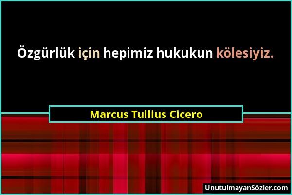 Marcus Tullius Cicero - Özgürlük için hepimiz hukukun kölesiyiz....