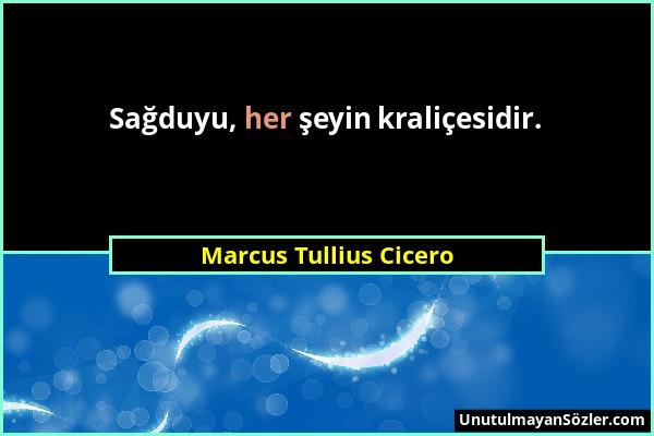 Marcus Tullius Cicero - Sağduyu, her şeyin kraliçesidir....