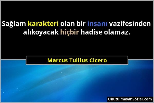 Marcus Tullius Cicero - Sağlam karakteri olan bir insanı vazifesinden alıkoyacak hiçbir hadise olamaz....