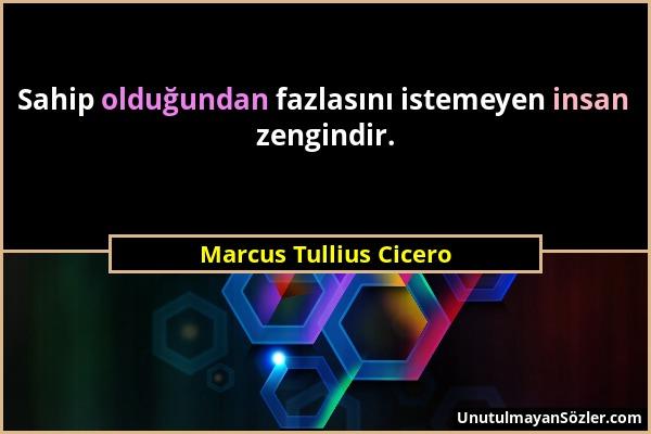 Marcus Tullius Cicero - Sahip olduğundan fazlasını istemeyen insan zengindir....