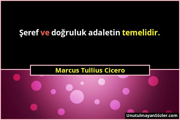 Marcus Tullius Cicero - Şeref ve doğruluk adaletin temelidir....