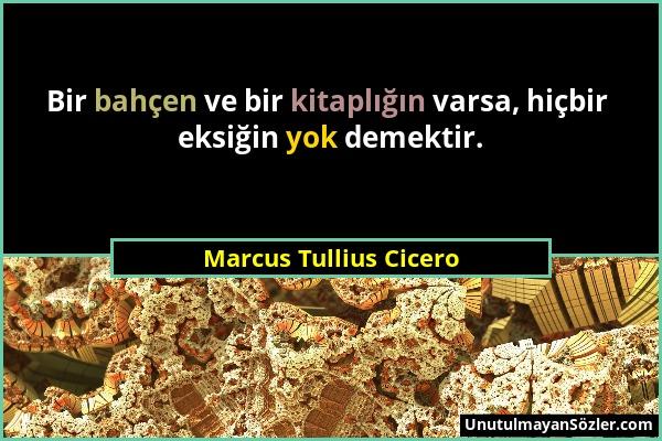 Marcus Tullius Cicero - Bir bahçen ve bir kitaplığın varsa, hiçbir eksiğin yok demektir....