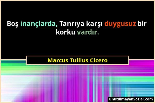 Marcus Tullius Cicero - Boş inançlarda, Tanrıya karşı duygusuz bir korku vardır....