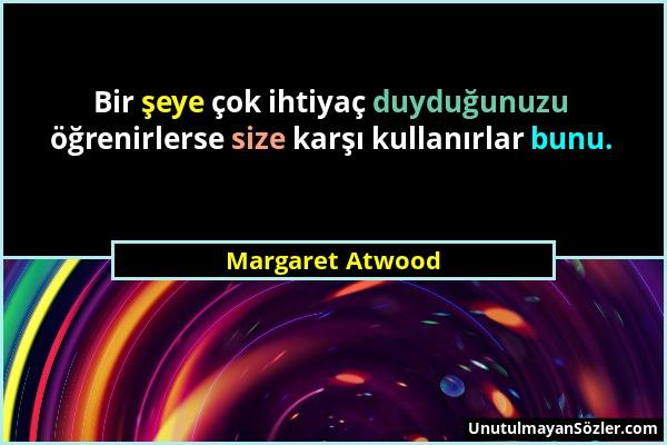 Margaret Atwood - Bir şeye çok ihtiyaç duyduğunuzu öğrenirlerse size karşı kullanırlar bunu....