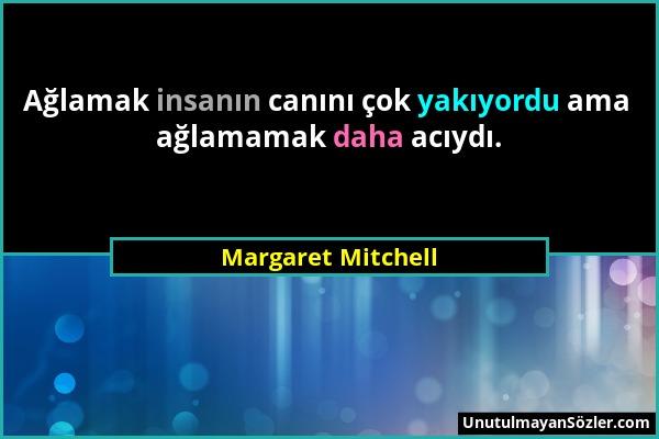 Margaret Mitchell - Ağlamak insanın canını çok yakıyordu ama ağlamamak daha acıydı....