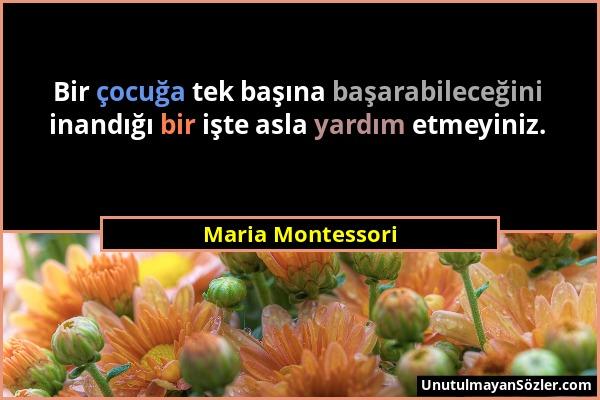 Maria Montessori - Bir çocuğa tek başına başarabileceğini inandığı bir işte asla yardım etmeyiniz....
