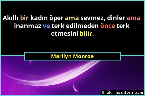 Marilyn Monroe - Akıllı bir kadın öper ama sevmez, dinler ama inanmaz ve terk edilmeden önce terk etmesini bilir....