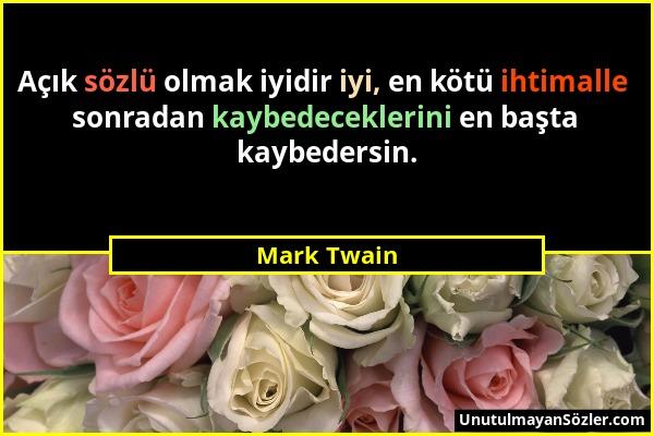 Mark Twain - Açık sözlü olmak iyidir iyi, en kötü ihtimalle sonradan kaybedeceklerini en başta kaybedersin....