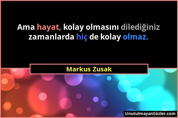 Markus Zusak - Ama hayat, kolay olmasını dilediğiniz zamanlarda hiç de kolay olmaz....
