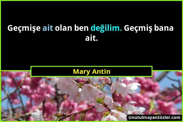 Mary Antin - Geçmişe ait olan ben değilim. Geçmiş bana ait....
