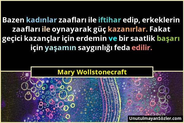 Mary Wollstonecraft - Bazen kadınlar zaafları ile iftihar edip, erkeklerin zaafları ile oynayarak güç kazanırlar. Fakat geçici kazançlar için erdemin...