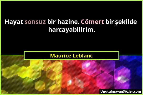 Maurice Leblanc - Hayat sonsuz bir hazine. Cömert bir şekilde harcayabilirim....