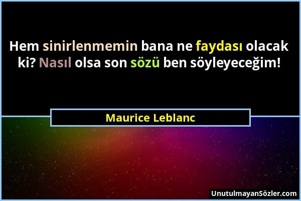 Maurice Leblanc - Hem sinirlenmemin bana ne faydası olacak ki? Nasıl olsa son sözü ben söyleyeceğim!...