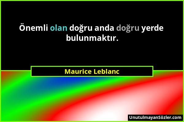 Maurice Leblanc - Önemli olan doğru anda doğru yerde bulunmaktır....