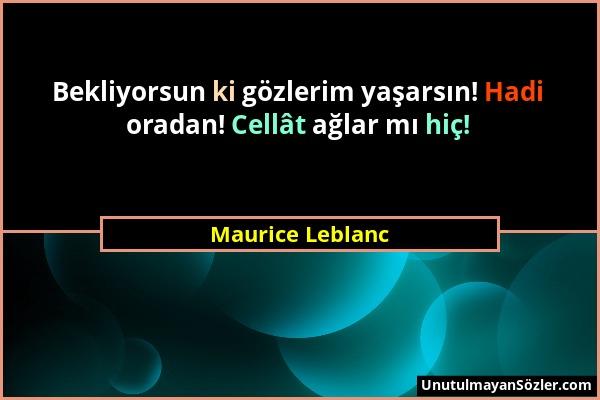 Maurice Leblanc - Bekliyorsun ki gözlerim yaşarsın! Hadi oradan! Cellât ağlar mı hiç!...