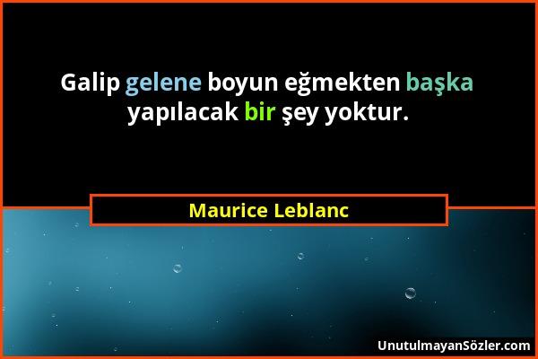 Maurice Leblanc - Galip gelene boyun eğmekten başka yapılacak bir şey yoktur....