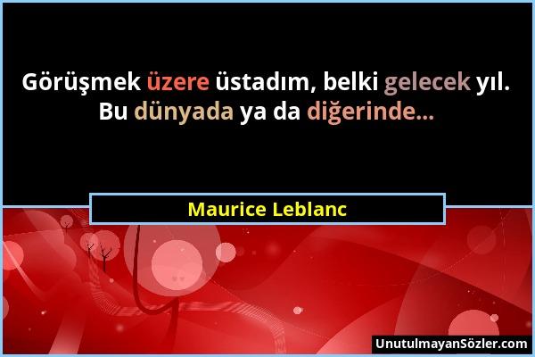 Maurice Leblanc - Görüşmek üzere üstadım, belki gelecek yıl. Bu dünyada ya da diğerinde......