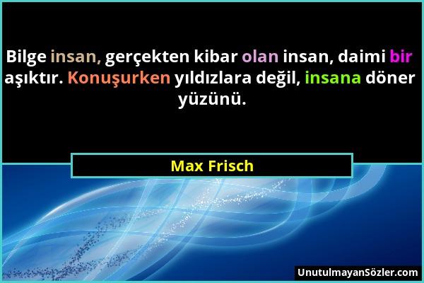 Max Frisch - Bilge insan, gerçekten kibar olan insan, daimi bir aşıktır. Konuşurken yıldızlara değil, insana döner yüzünü....