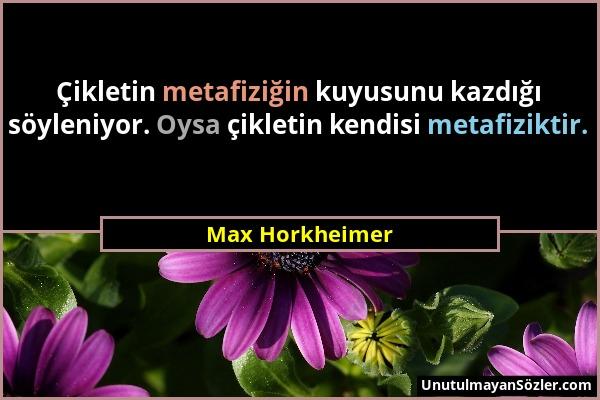 Max Horkheimer - Çikletin metafiziğin kuyusunu kazdığı söyleniyor. Oysa çikletin kendisi metafiziktir....