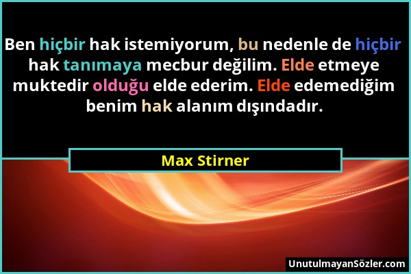 Max Stirner - Ben hiçbir hak istemiyorum, bu nedenle de hiçbir hak tanımaya mecbur değilim. Elde etmeye muktedir olduğu elde ederim. Elde edemediğim b...