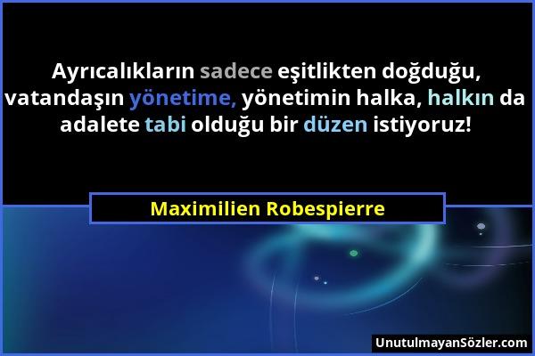 Maximilien Robespierre - Ayrıcalıkların sadece eşitlikten doğduğu, vatandaşın yönetime, yönetimin halka, halkın da adalete tabi olduğu bir düzen istiy...