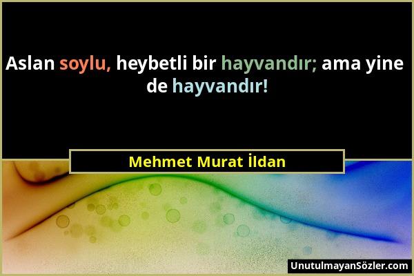 Mehmet Murat İldan - Aslan soylu, heybetli bir hayvandır; ama yine de hayvandır!...