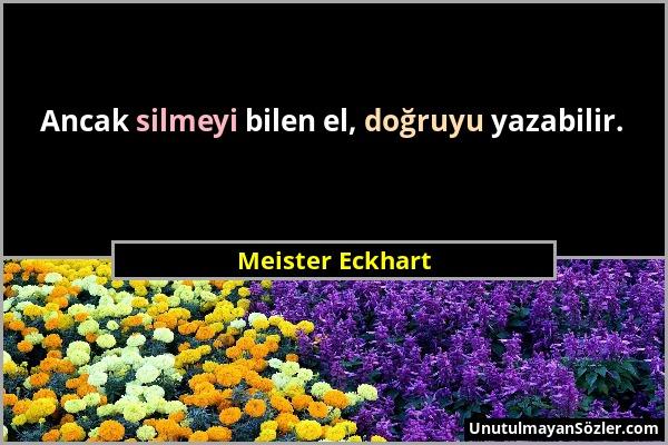Meister Eckhart - Ancak silmeyi bilen el, doğruyu yazabilir....