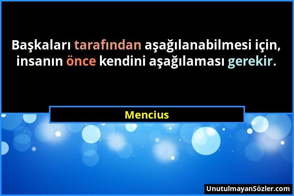 Mencius - Başkaları tarafından aşağılanabilmesi için, insanın önce kendini aşağılaması gerekir....