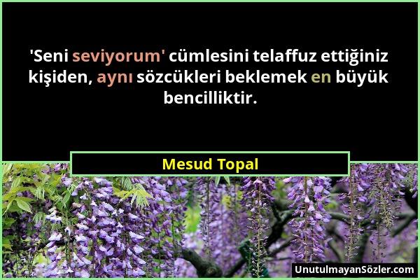 Mesud Topal - 'Seni seviyorum' cümlesini telaffuz ettiğiniz kişiden, aynı sözcükleri beklemek en büyük bencilliktir....