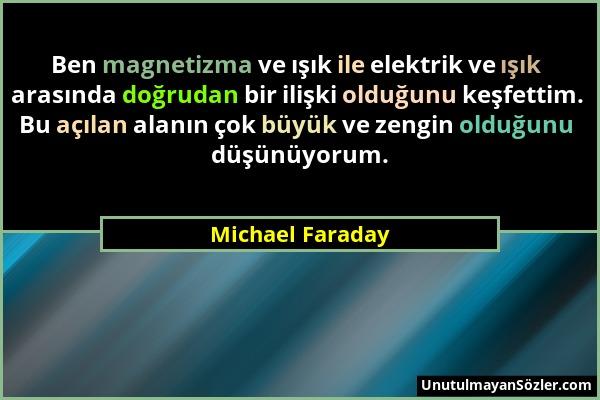 Michael Faraday - Ben magnetizma ve ışık ile elektrik ve ışık arasında doğrudan bir ilişki olduğunu keşfettim. Bu açılan alanın çok büyük ve zengin ol...