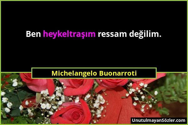 Michelangelo Buonarroti - Ben heykeltraşım ressam değilim....