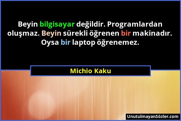 Michio Kaku - Beyin bilgisayar değildir. Programlardan oluşmaz. Beyin sürekli öğrenen bir makinadır. Oysa bir laptop öğrenemez....