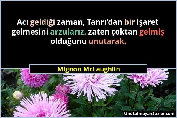 Mignon McLaughlin - Acı geldiği zaman, Tanrı'dan bir işaret gelmesini arzularız, zaten çoktan gelmiş olduğunu unutarak....