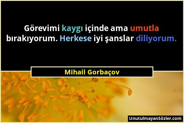 Mihail Gorbaçov - Görevimi kaygı içinde ama umutla bırakıyorum. Herkese iyi şanslar diliyorum....