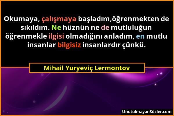 Mihail Yuryeviç Lermontov - Okumaya, çalışmaya başladım,öğrenmekten de sıkıldım. Ne hüznün ne de mutluluğun öğrenmekle ilgisi olmadığını anladım, en m...