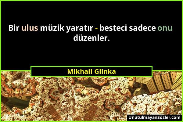 Mikhail Glinka - Bir ulus müzik yaratır - besteci sadece onu düzenler....