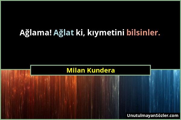 Milan Kundera - Ağlama! Ağlat ki, kıymetini bilsinler....