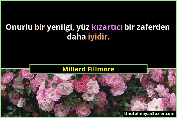 Millard Fillmore - Onurlu bir yenilgi, yüz kızartıcı bir zaferden daha iyidir....