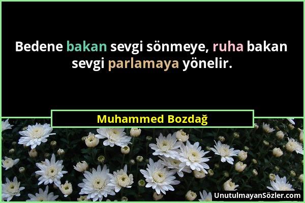 Muhammed Bozdağ - Bedene bakan sevgi sönmeye, ruha bakan sevgi parlamaya yönelir....
