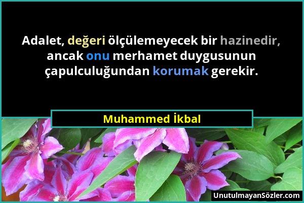 Muhammed İkbal - Adalet, değeri ölçülemeyecek bir hazinedir, ancak onu merhamet duygusunun çapulculuğundan korumak gerekir....